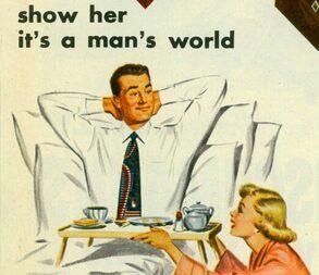 una vignetta che raffigura una pubblicità vintage nella quale si dice: <<mostrale che è un mondo maschile>>